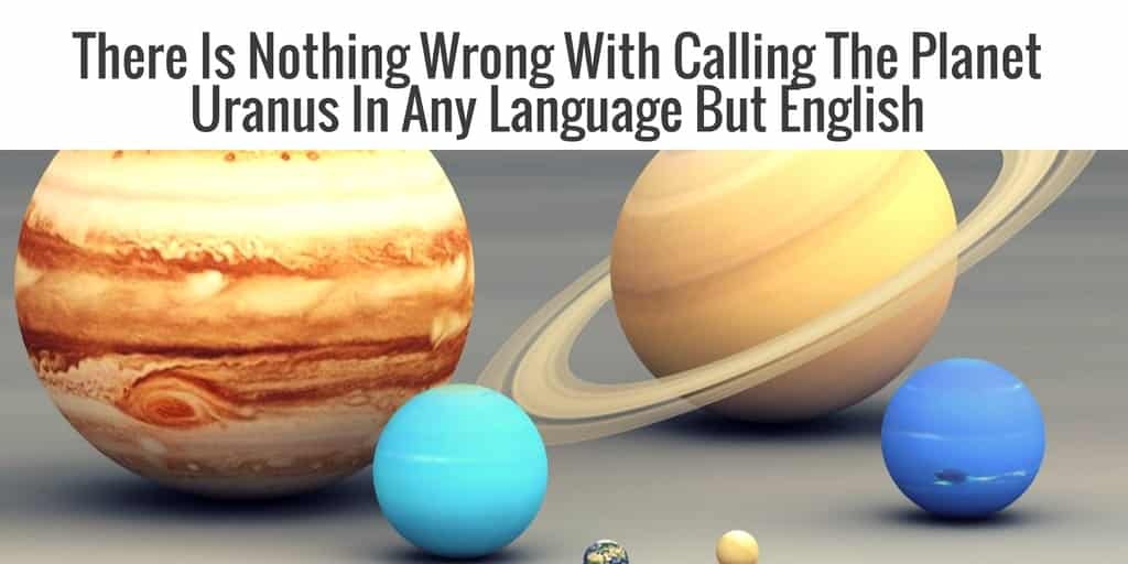 there-is-nothing-wrong-with-calling-the-planet-uranus-in-any-language-but-english