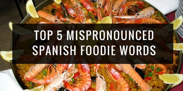 Top 5 Mispronounced Spanish Foodie Words