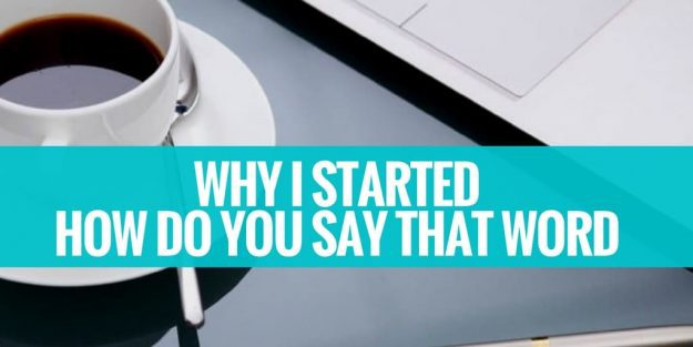 How To Say Why I Started How Do You Say That Word